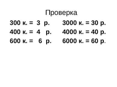 Проверка 300 к. = 3 р. 3000 к. = 30 р. 400 к. = 4 р. 4000 к. = 40 р. 600 к. =...