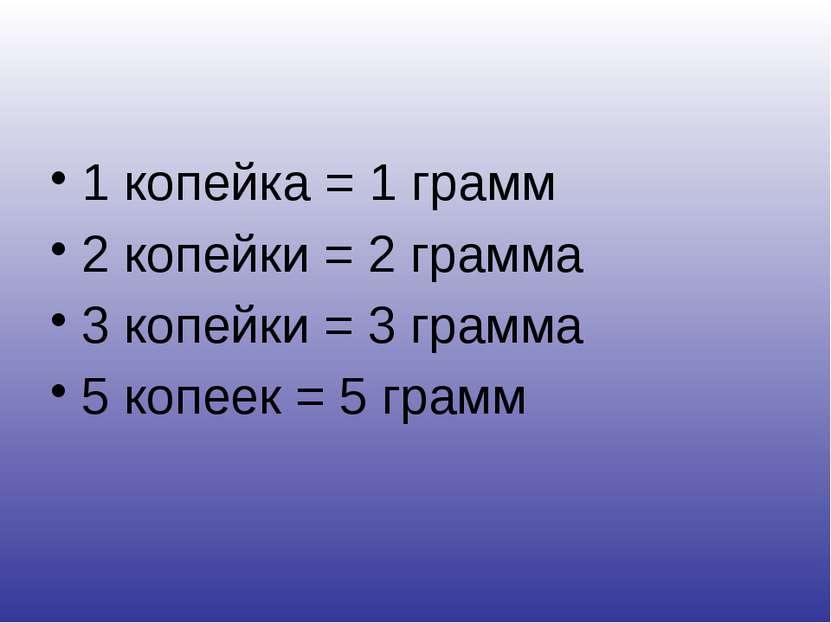 1 копейка = 1 грамм 2 копейки = 2 грамма 3 копейки = 3 грамма 5 копеек = 5 грамм