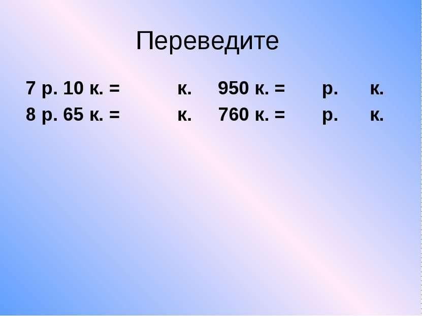 Переведите 7 р. 10 к. = к. 950 к. = р. к. 8 р. 65 к. = к. 760 к. = р. к.