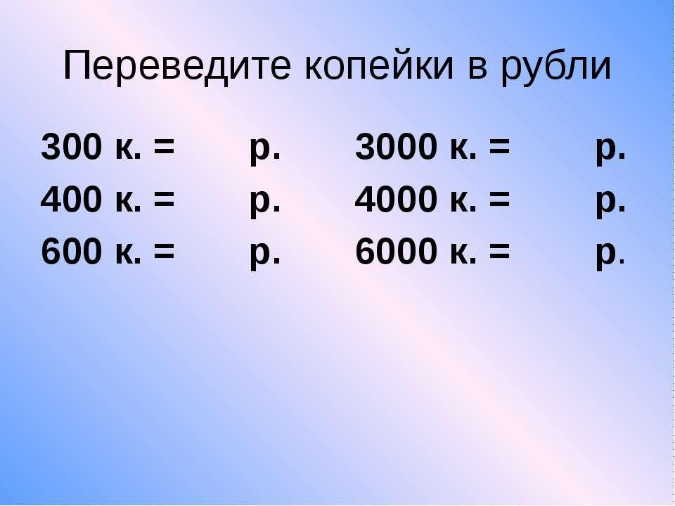 Переведите копейки в рубли 300 к. = р. 3000 к. = р. 400 к. = р. 4000 к. = р. ...