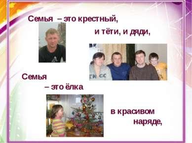 Семья – это крестный, и тёти, и дяди, Семья – это ёлка в красивом наряде,