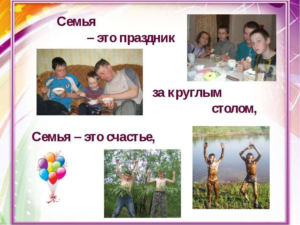 Семья – это праздник за круглым столом, Семья – это счастье,