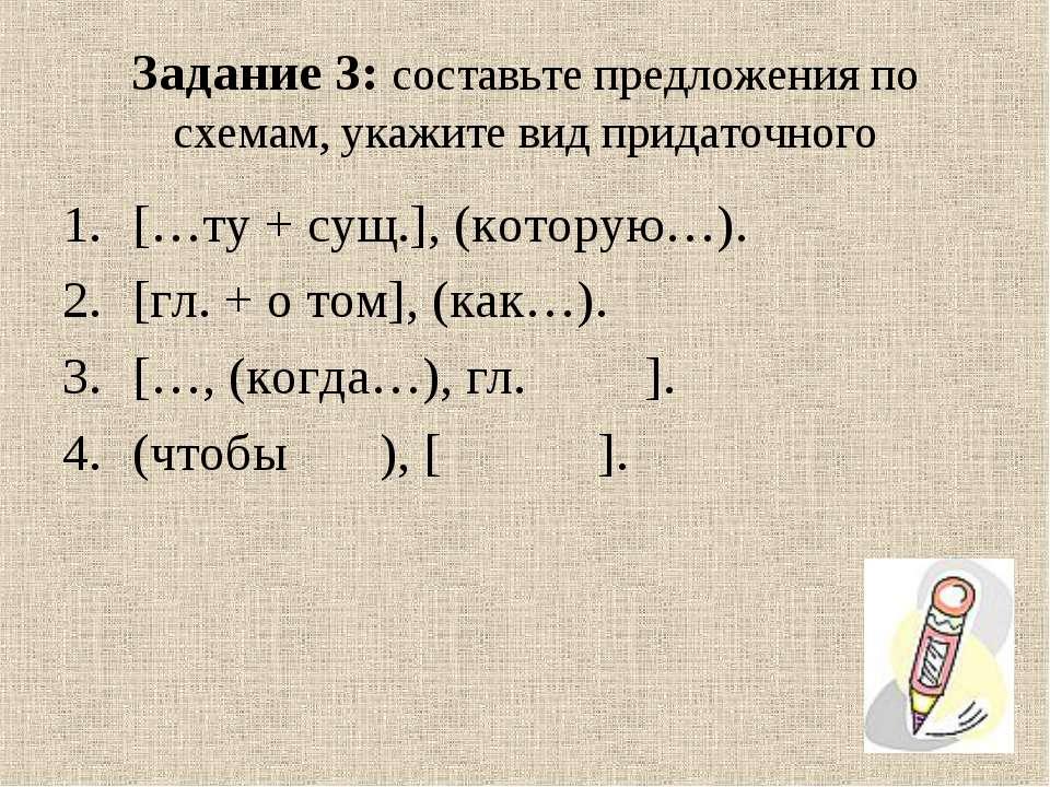 Задание 3: составьте предложения по схемам, укажите вид придаточного […ту + с...