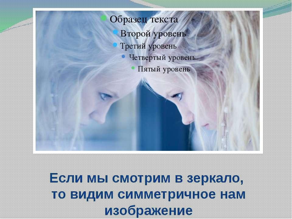 Если мы смотрим в зеркало, то видим симметричное нам изображение