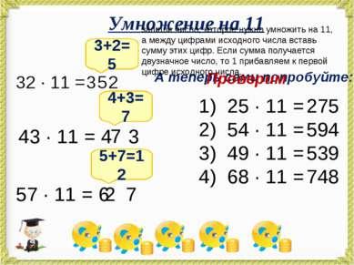 Умножение на 11 32 · 11 = 3+2=5 3 2 5 43 · 11 = 4 3 4+3=7 7 57 · 11 = 6 7 2 5...