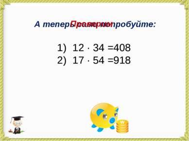 А теперь сами попробуйте: 12 · 34 = 17 · 54 = Проверим 408 918
