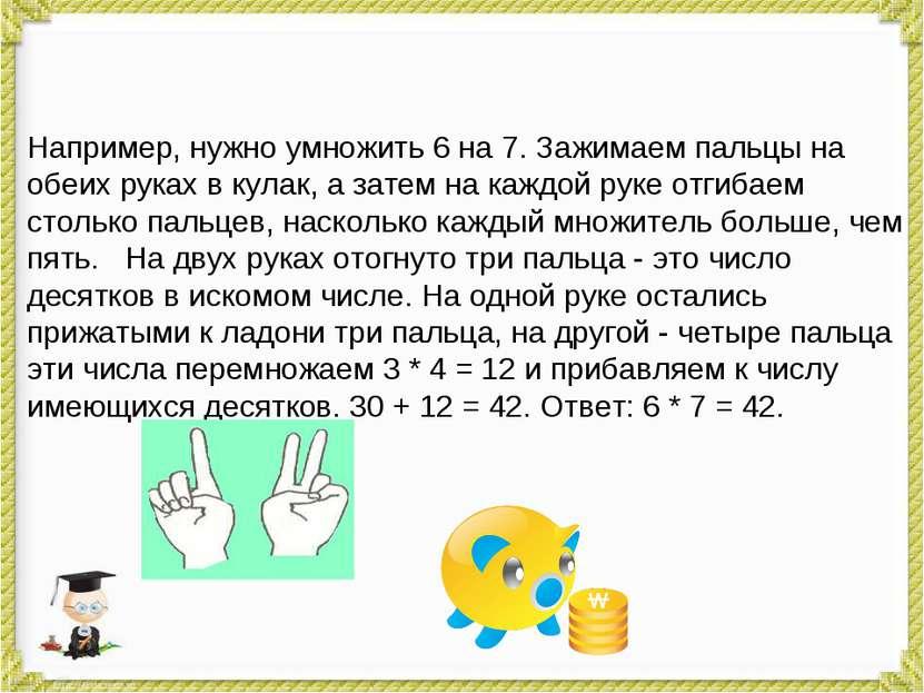Например, нужно умножить 6 на 7. Зажимаем пальцы на обеих руках в кулак, а за...
