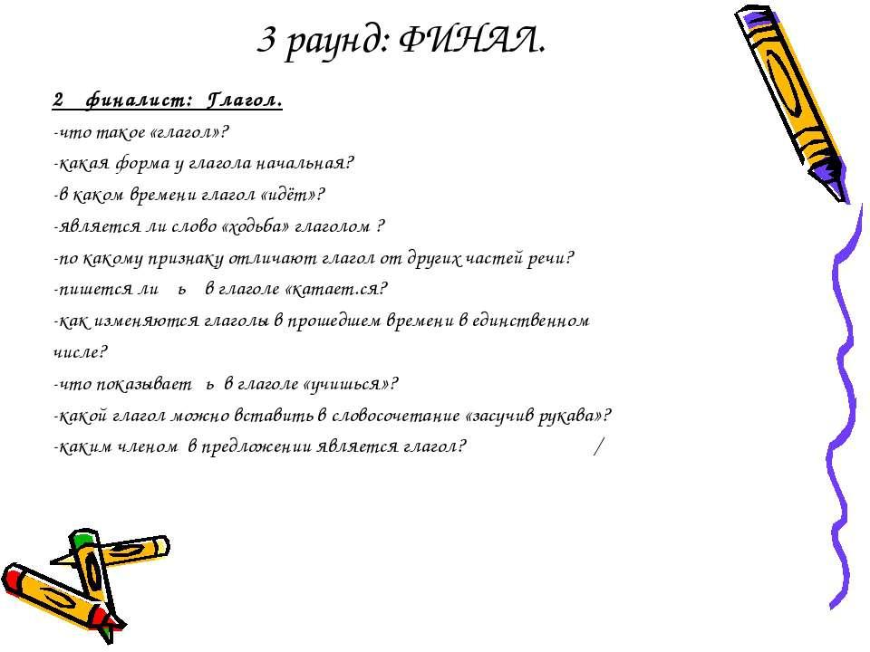3 раунд: ФИНАЛ. 2 финалист: Глагол. -что такое «глагол»? -какая форма у глаго...