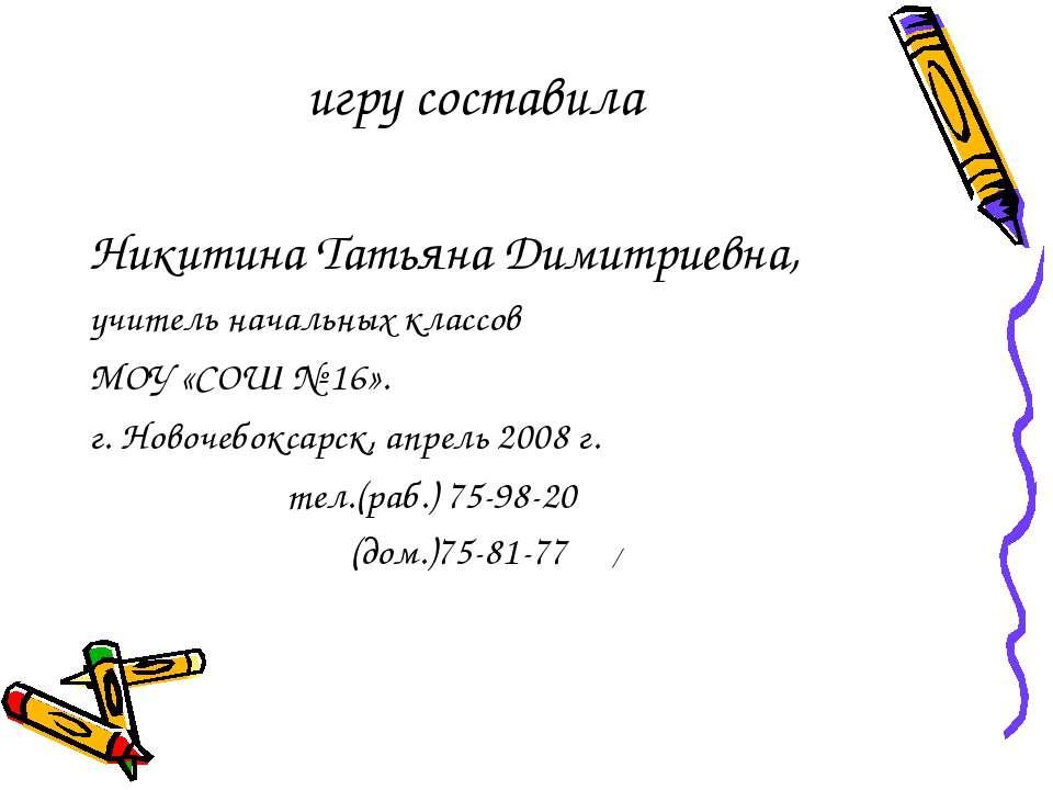 игру составила Никитина Татьяна Димитриевна, учитель начальных классов МОУ «С...