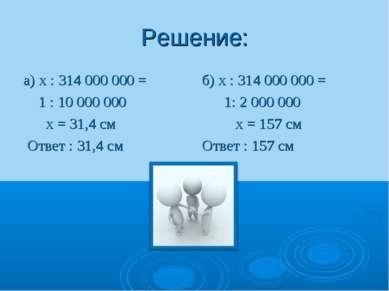 Решение: а) х : 314 000 000 = 1 : 10 000 000 х = 31,4 см Ответ : 31,4 см б) х...