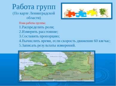 Работа групп (По карте Ленинградской области) План работы группы: 1.Распредел...