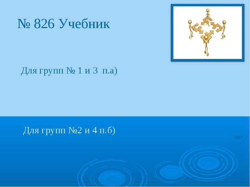 № 826 Учебник Для групп № 1 и 3 п.а) Для групп №2 и 4 п.б)