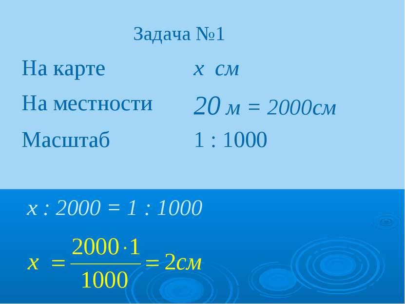 Задача №1 х : 2000 = 1 : 1000 На карте х см На местности 20 м = 2000см Масшта...