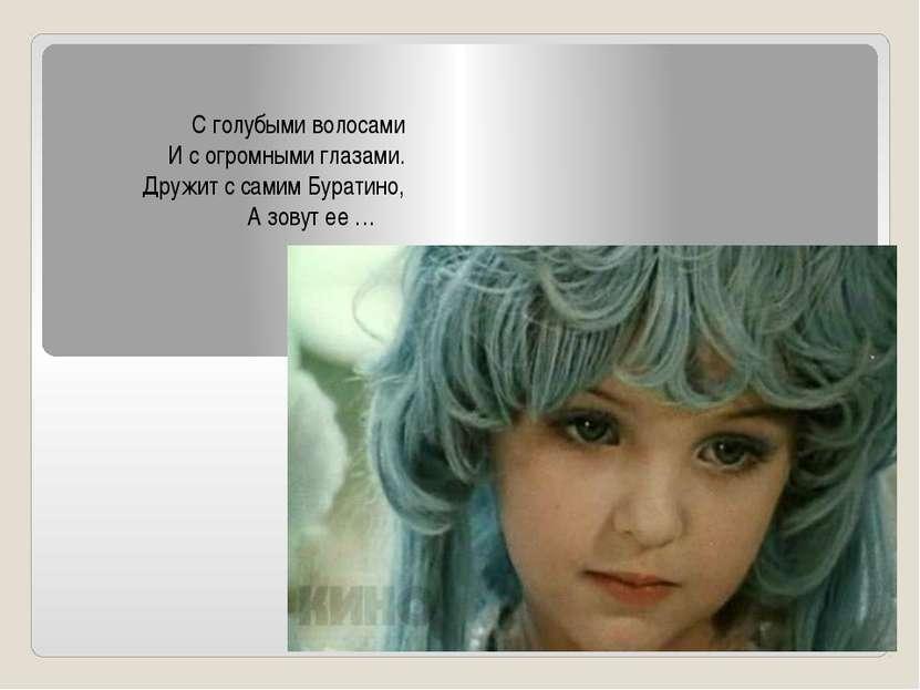 С голубыми волосами И с огромными глазами. Дружит с самим Буратино, А зовут е...