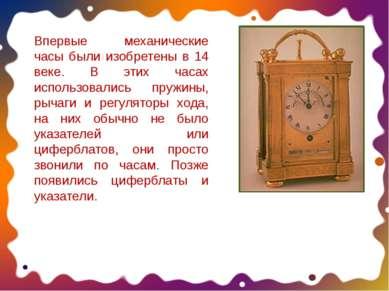 Впервые механические часы были изобретены в 14 веке. В этих часах использовал...