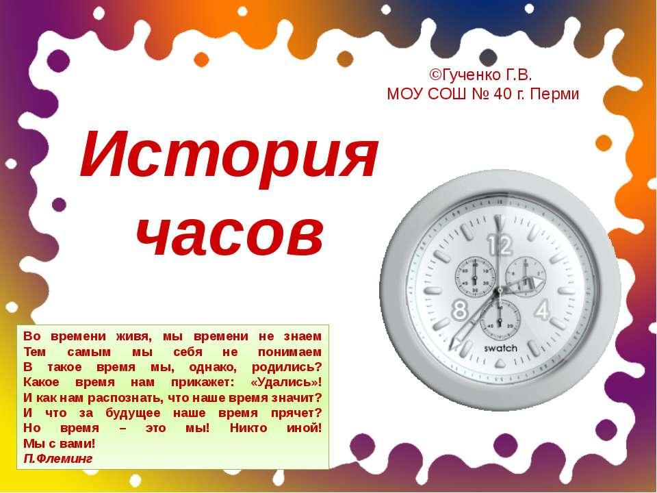 История часов Во времени живя, мы времени не знаем Тем самым мы себя не поним...