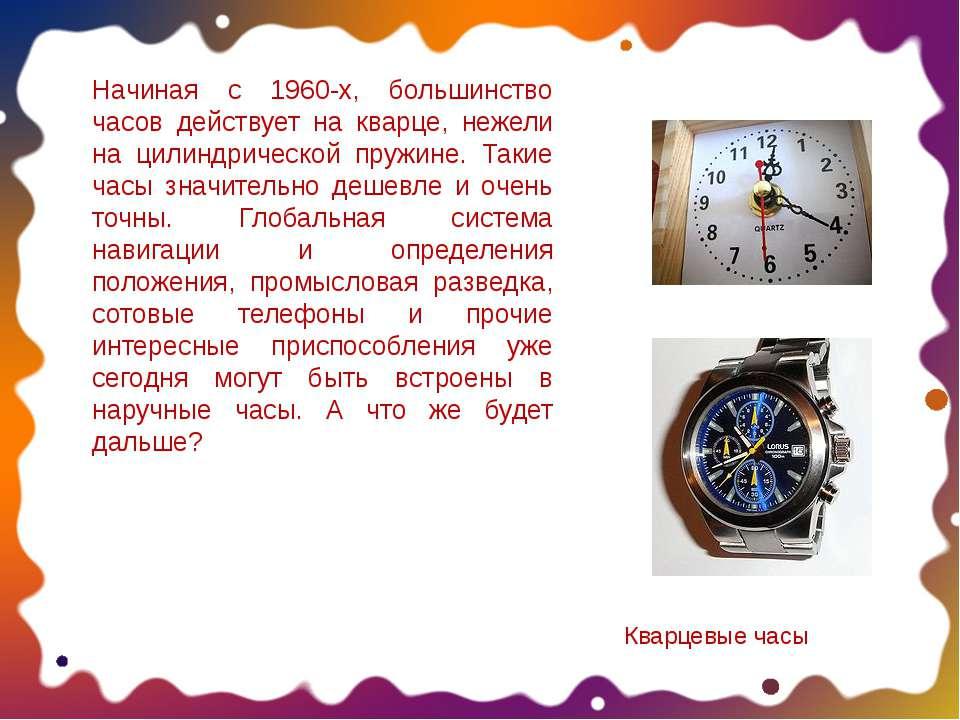 Начиная с 1960-х, большинство часов действует на кварце, нежели на цилиндриче...