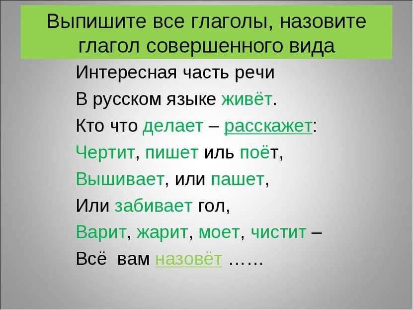 Выпишите все глаголы, назовите глагол совершенного вида Интересная часть речи...