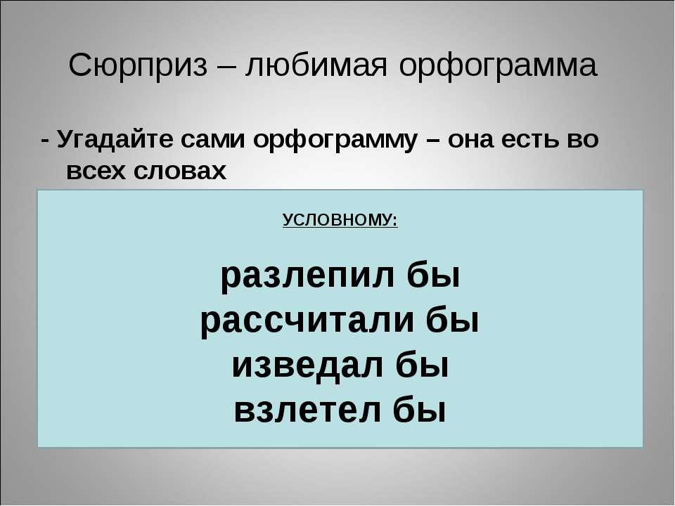 Сюрприз – любимая орфограмма - Угадайте сами орфограмму – она есть во всех сл...