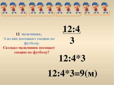 12:4 12:4*3 12:4*3=9(м) 3 мальчишек, ¾ из них посещают секцию по футболу. Ско...