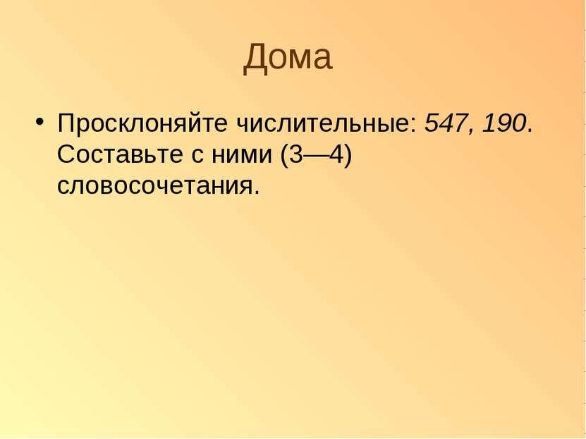 Дома Просклоняйте числительные: 547, 190. Составьте с ними (3—4) словосочетания.