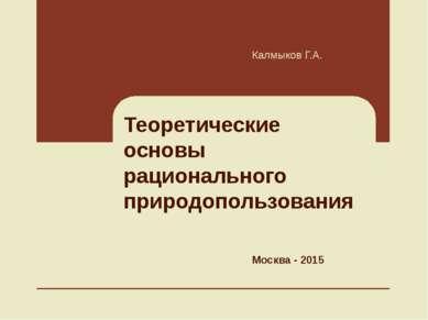 Теоретические основы рационального природопользования Калмыков Г.А. Москва - ...