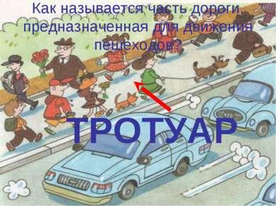 Как называется часть дороги, предназначенная для движения пешеходов? ТРОТУАР