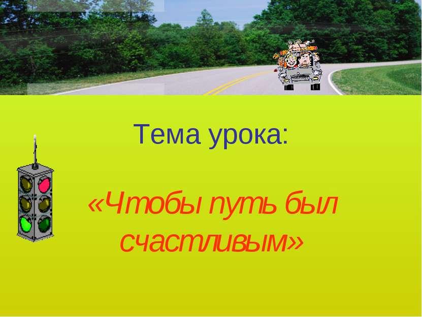 Тема урока: «Чтобы путь был счастливым»