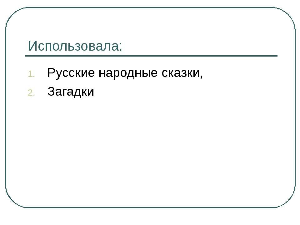 Использовала: Русские народные сказки, Загадки