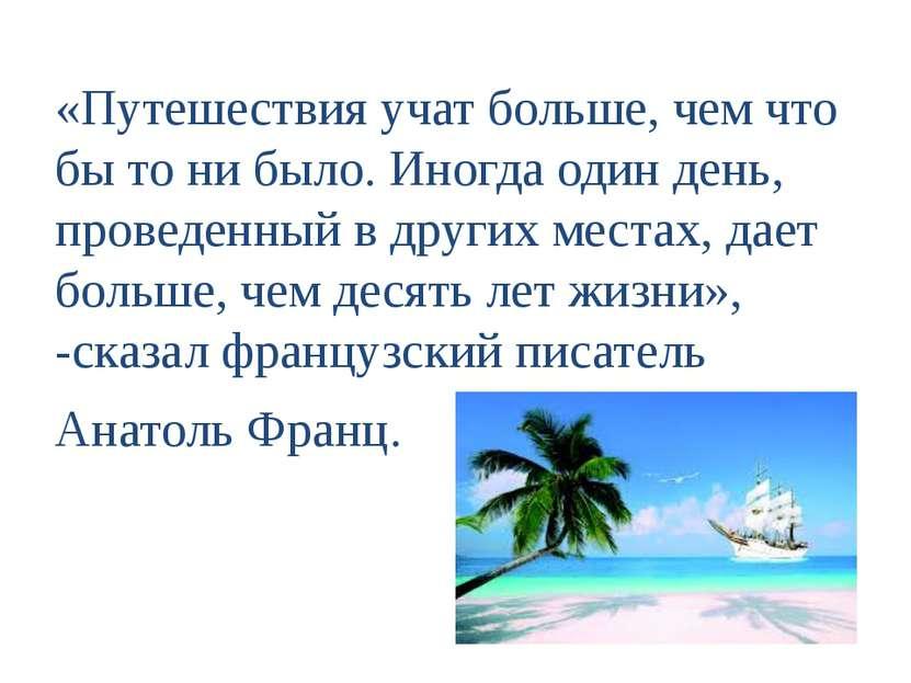 «Путешествия учат больше, чем что бы то ни было. Иногда один день, проведенны...