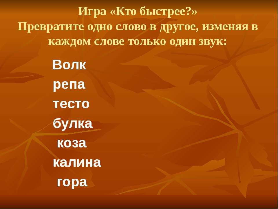Игра «Кто быстрее?» Превратите одно слово в другое, изменяя в каждом слове то...