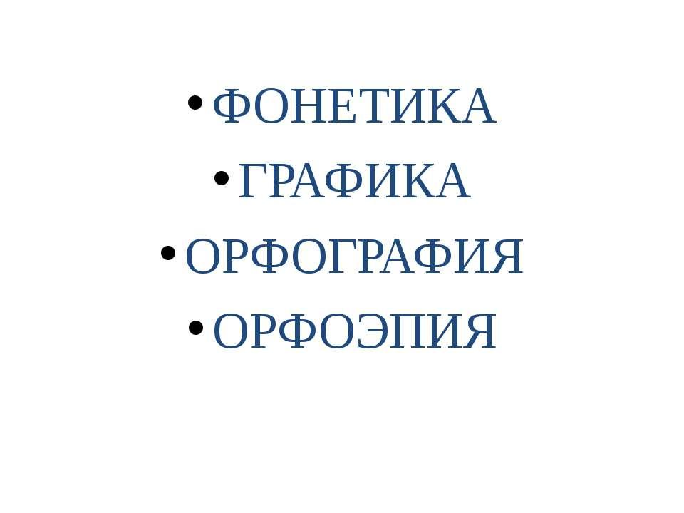 ФОНЕТИКА ГРАФИКА ОРФОГРАФИЯ ОРФОЭПИЯ
