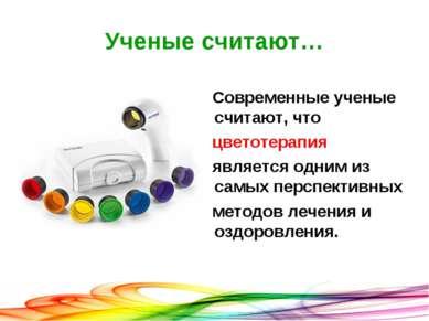 Ученые считают… Современные ученые считают, что цветотерапия является одним и...
