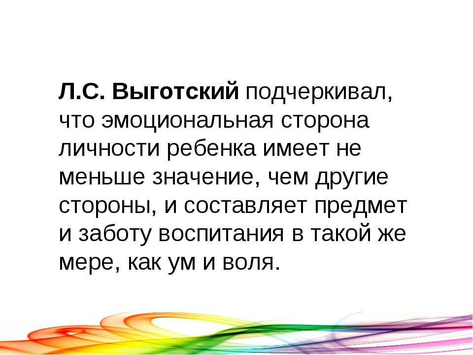 Л.С.Выготский подчеркивал, что эмоциональная сторона личности ребенка имеет ...