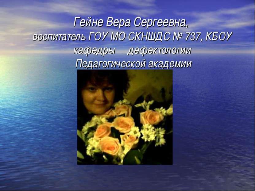 Гейне Вера Сергеевна, воспитатель ГОУ МО СКНШДС № 737, КБОУ кафедры дефектоло...