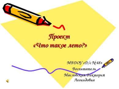 Проект «Что такое лето?» МБДОУ «Д/с № 48» Воспитатель Масловская Виктория Лео...