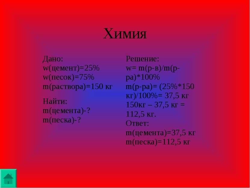 Химия Дано: w(цемент)=25% w(песок)=75% m(раствора)=150 кг Решение: w= m(р-в)/...
