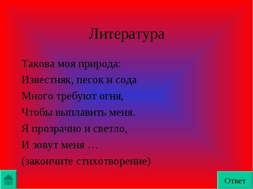 Литература Такова моя природа: Известняк, песок и сода Много требуют огня, Чт...