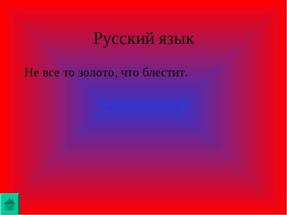 Русский язык Не все то золото, что блестит.
