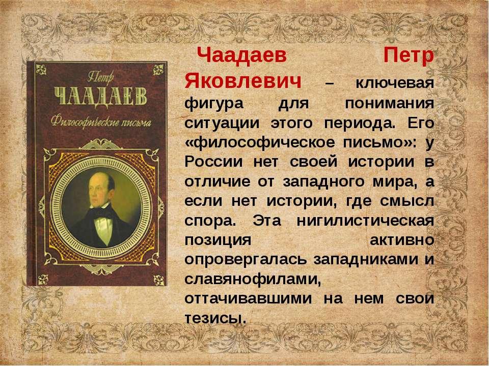 Чаадаев Петр Яковлевич – ключевая фигура для понимания ситуации этого периода...