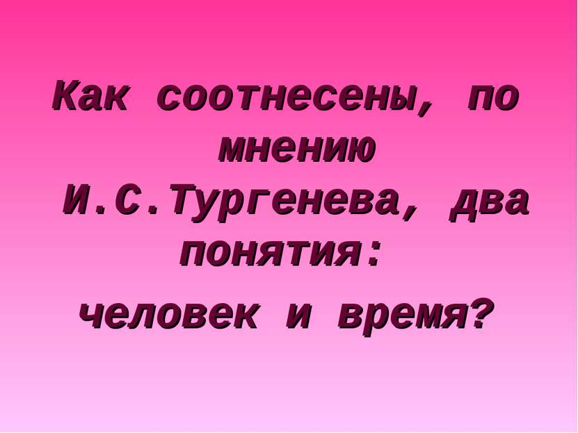 Как соотнесены, по мнению И.С.Тургенева, два понятия: человек и время?