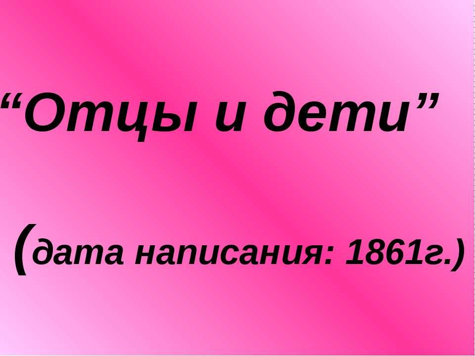 """""""Отцы и дети"""" (дата написания: 1861г.)"""