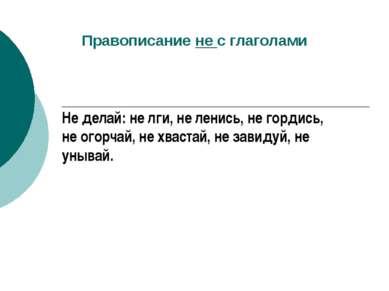 Правописание не с глаголами Не делай: не лги, не ленись, не гордись, не огорч...