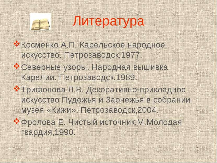 Литература Косменко А.П. Карельское народное искусство. Петрозаводск,1977. Се...