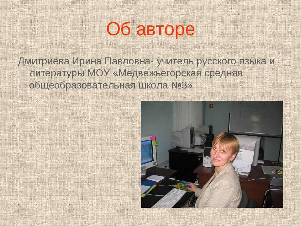 Об авторе Дмитриева Ирина Павловна- учитель русского языка и литературы МОУ «...