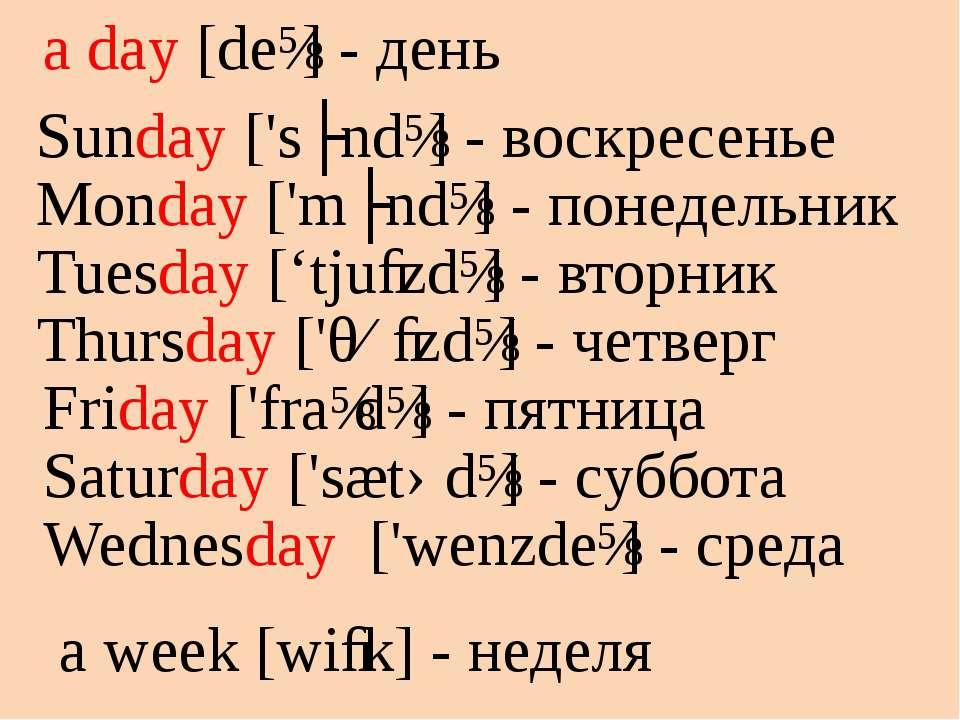 a day [deɪ] - день a week [wiːk] - неделя Sunday ['sʌndɪ] - воскресенье Monda...