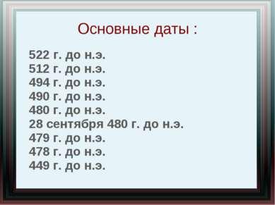 Основные даты : 522 г. до н.э. 512 г. до н.э. 494 г. до н.э. 490 г. до н.э. 4...