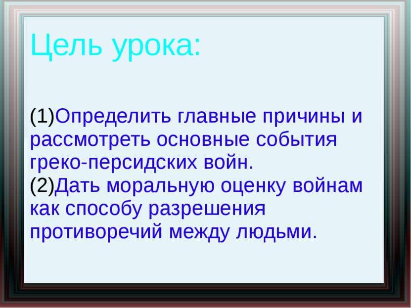 Цель урока: Определить главные причины и рассмотреть основные события греко-п...