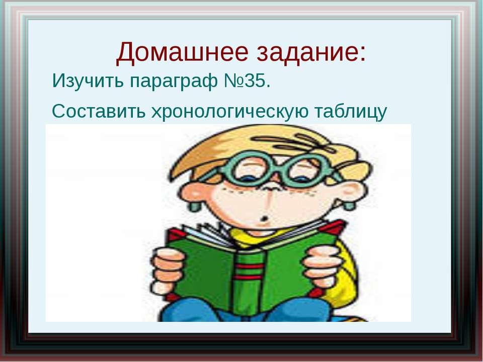 Домашнее задание: Изучить параграф №35. Составить хронологическую таблицу
