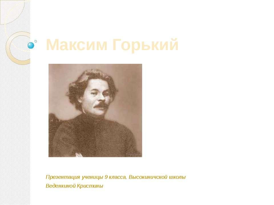 Максим Горький Презентация ученицы 9 класса, Высокиничской школы Веденкиной К...